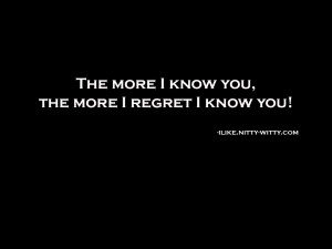 more i know you, i regret i know you