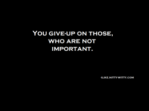 You giveup on those who are not important