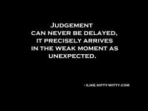 A judgement can never be delayed,  it precisely arrives in the weak moment as unexpected.
